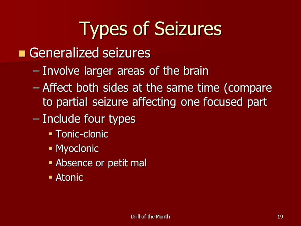 Drill of the Month19 Types of Seizures Generalized seizures Generalized seizures –Involve larger areas of the brain –Affect both sides at the same time (compare to partial seizure affecting one focused part –Include four types  Tonic-clonic  Myoclonic  Absence or petit mal  Atonic
