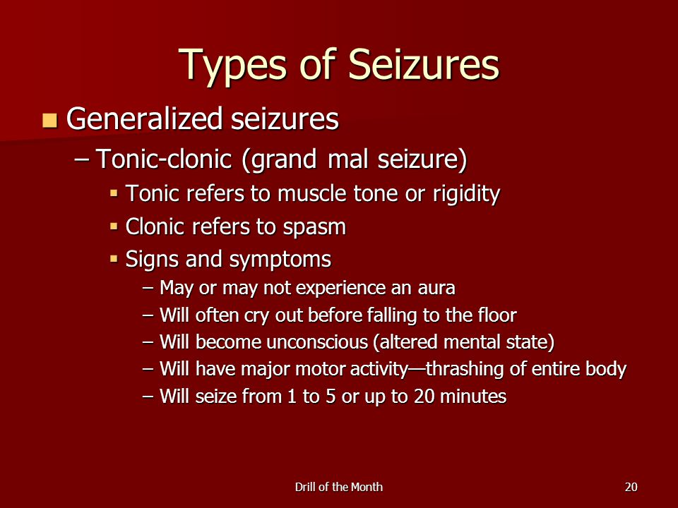 Drill of the Month20 Types of Seizures Generalized seizures Generalized seizures –Tonic-clonic (grand mal seizure)  Tonic refers to muscle tone or ri