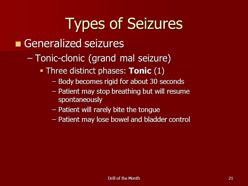Drill of the Month21 Types of Seizures Generalized seizures Generalized seizures –Tonic-clonic (grand mal seizure)  Three distinct phases: Tonic (1) –Body becomes rigid for about 30 seconds –Patient may stop breathing but will resume spontaneously –Patient will rarely bite the tongue –Patient may lose bowel and bladder control