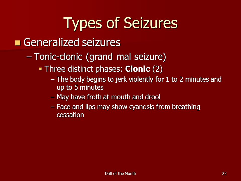 Drill of the Month22 Types of Seizures Generalized seizures Generalized seizures –Tonic-clonic (grand mal seizure)  Three distinct phases: Clonic (2) –The body begins to jerk violently for 1 to 2 minutes and up to 5 minutes –May have froth at mouth and drool –Face and lips may show cyanosis from breathing cessation