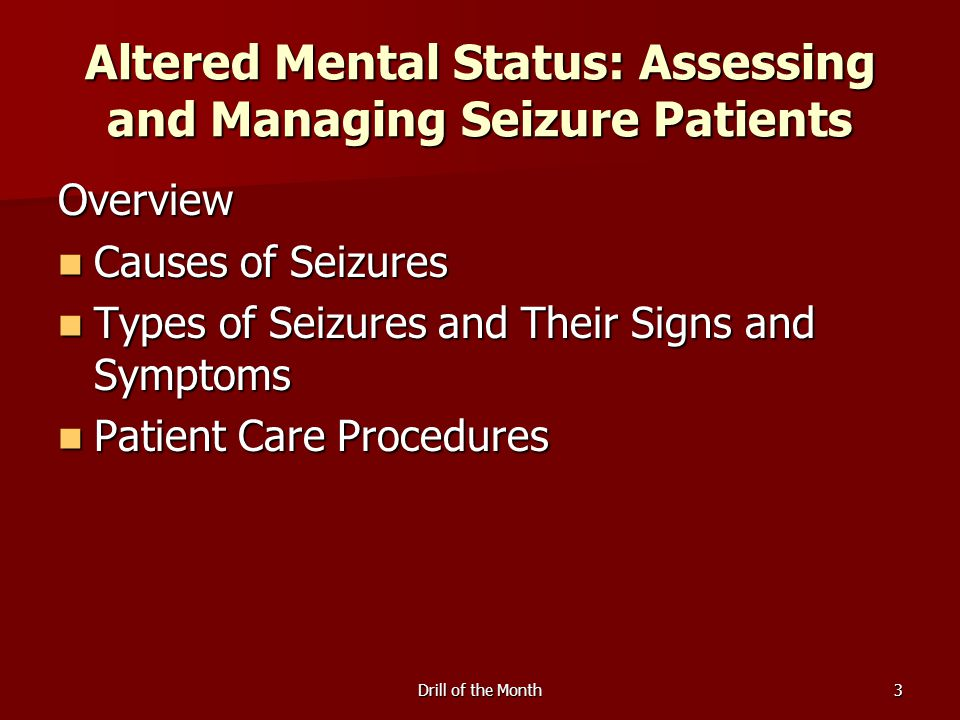 Drill of the Month3 Altered Mental Status: Assessing and Managing Seizure Patients Overview Causes of Seizures Causes of Seizures Types of Seizures and Their Signs and Symptoms Types of Seizures and Their Signs and Symptoms Patient Care Procedures Patient Care Procedures