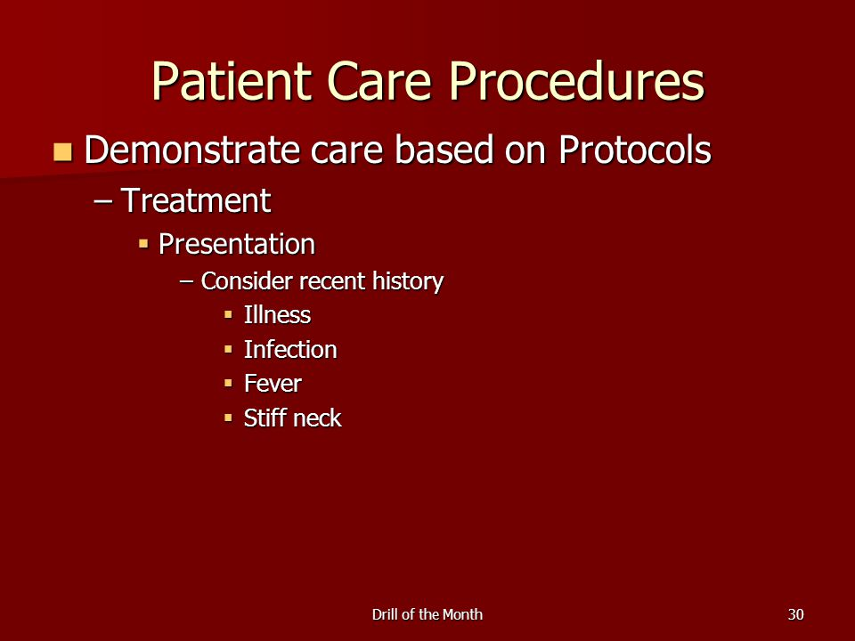 Drill of the Month30 Patient Care Procedures Demonstrate care based on Protocols Demonstrate care based on Protocols –Treatment  Presentation –Consid