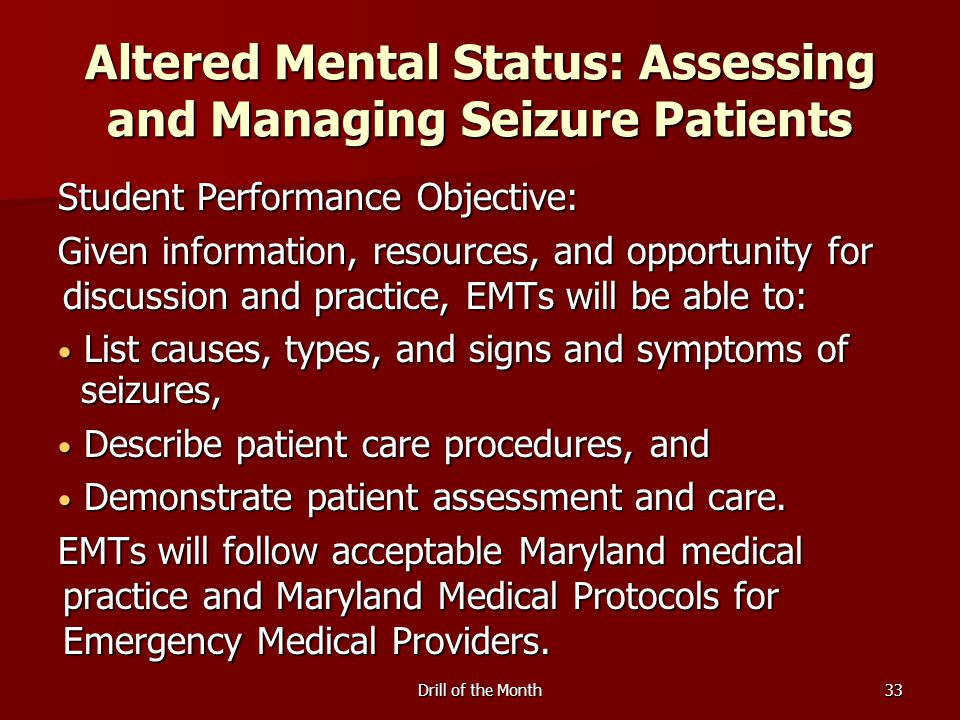 Drill of the Month33 Altered Mental Status: Assessing and Managing Seizure Patients Student Performance Objective: Given information, resources, and o