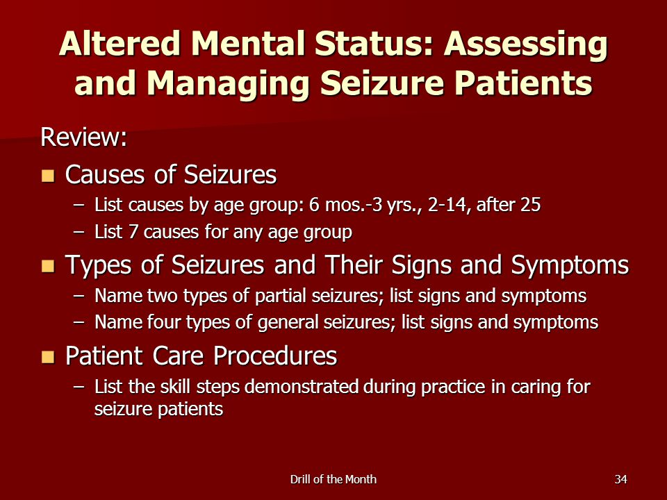 Drill of the Month34 Altered Mental Status: Assessing and Managing Seizure Patients Review: Causes of Seizures Causes of Seizures –List causes by age