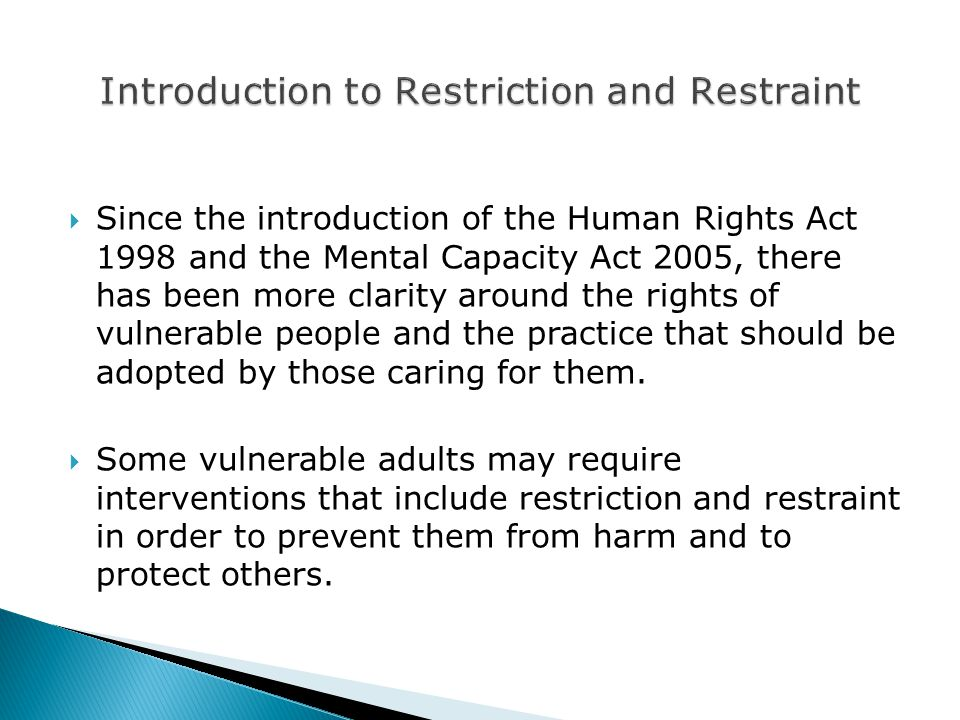  Since the introduction of the Human Rights Act 1998 and the Mental Capacity Act 2005, there has been more clarity around the rights of vulnerable people and the practice that should be adopted by those caring for them.