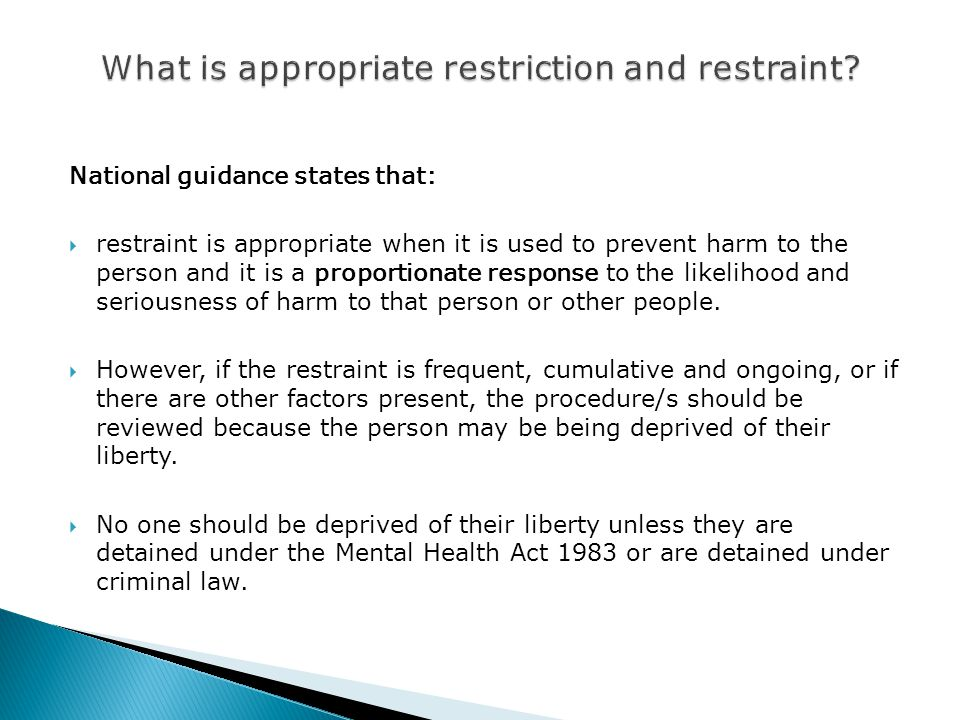 National guidance states that:  restraint is appropriate when it is used to prevent harm to the person and it is a proportionate response to the likelihood and seriousness of harm to that person or other people.
