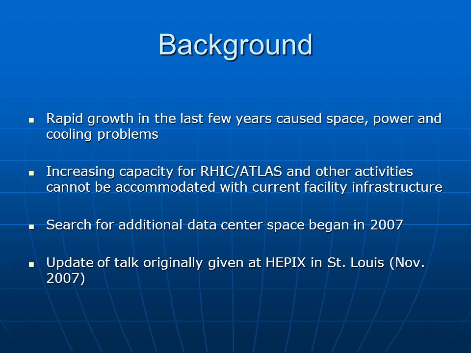 Background Rapid growth in the last few years caused space, power and cooling problems Rapid growth in the last few years caused space, power and cooling problems Increasing capacity for RHIC/ATLAS and other activities cannot be accommodated with current facility infrastructure Increasing capacity for RHIC/ATLAS and other activities cannot be accommodated with current facility infrastructure Search for additional data center space began in 2007 Search for additional data center space began in 2007 Update of talk originally given at HEPIX in St.