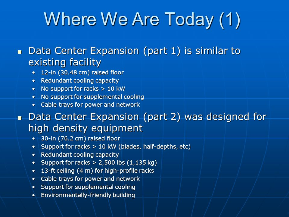 Where We Are Today (1) Data Center Expansion (part 1) is similar to existing facility Data Center Expansion (part 1) is similar to existing facility 12-in (30.48 cm) raised floor12-in (30.48 cm) raised floor Redundant cooling capacityRedundant cooling capacity No support for racks > 10 kWNo support for racks > 10 kW No support for supplemental coolingNo support for supplemental cooling Cable trays for power and networkCable trays for power and network Data Center Expansion (part 2) was designed for high density equipment Data Center Expansion (part 2) was designed for high density equipment 30-in (76.2 cm) raised floor30-in (76.2 cm) raised floor Support for racks > 10 kW (blades, half-depths, etc)Support for racks > 10 kW (blades, half-depths, etc) Redundant cooling capacityRedundant cooling capacity Support for racks > 2,500 lbs (1,135 kg)Support for racks > 2,500 lbs (1,135 kg) 13-ft ceiling (4 m) for high-profile racks13-ft ceiling (4 m) for high-profile racks Cable trays for power and networkCable trays for power and network Support for supplemental coolingSupport for supplemental cooling Environmentally-friendly buildingEnvironmentally-friendly building