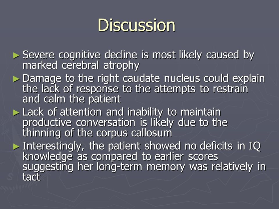 Discussion ► Severe cognitive decline is most likely caused by marked cerebral atrophy ► Damage to the right caudate nucleus could explain the lack of response to the attempts to restrain and calm the patient ► Lack of attention and inability to maintain productive conversation is likely due to the thinning of the corpus callosum ► Interestingly, the patient showed no deficits in IQ knowledge as compared to earlier scores suggesting her long-term memory was relatively in tact