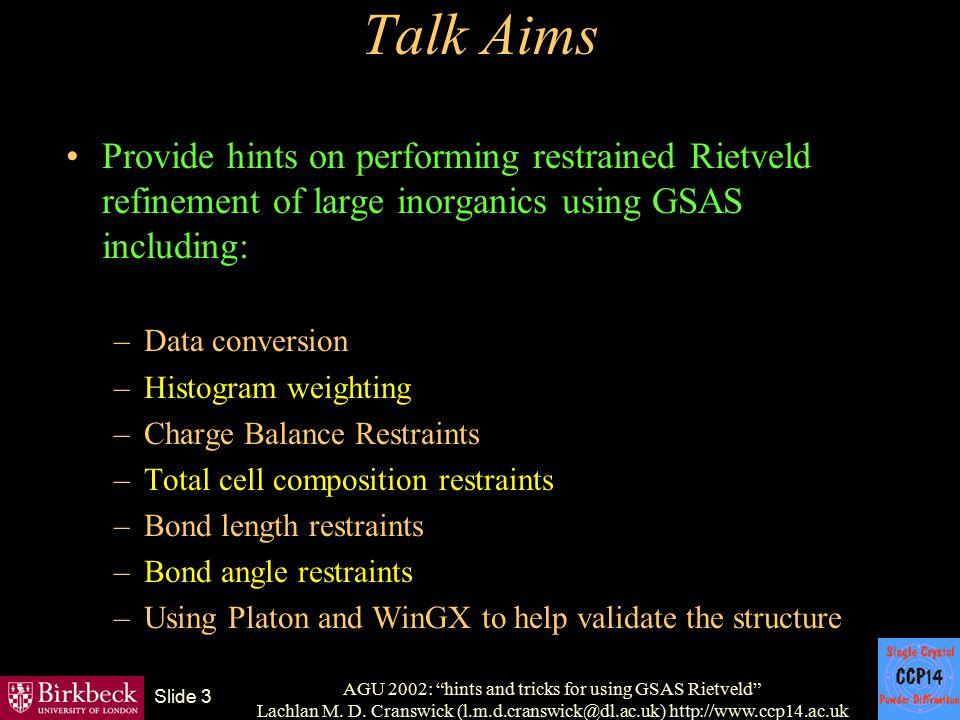 "AGU 2002: ""hints and tricks for using GSAS Rietveld"" Lachlan M. D. Cranswick (l.m.d.cranswick@dl.ac.uk) http://www.ccp14.ac.uk Slide 3 Talk Aims Provi"