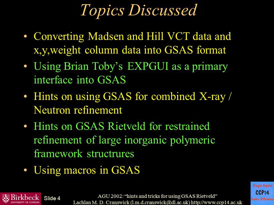 "AGU 2002: ""hints and tricks for using GSAS Rietveld"" Lachlan M. D. Cranswick (l.m.d.cranswick@dl.ac.uk) http://www.ccp14.ac.uk Slide 4 Topics Discusse"