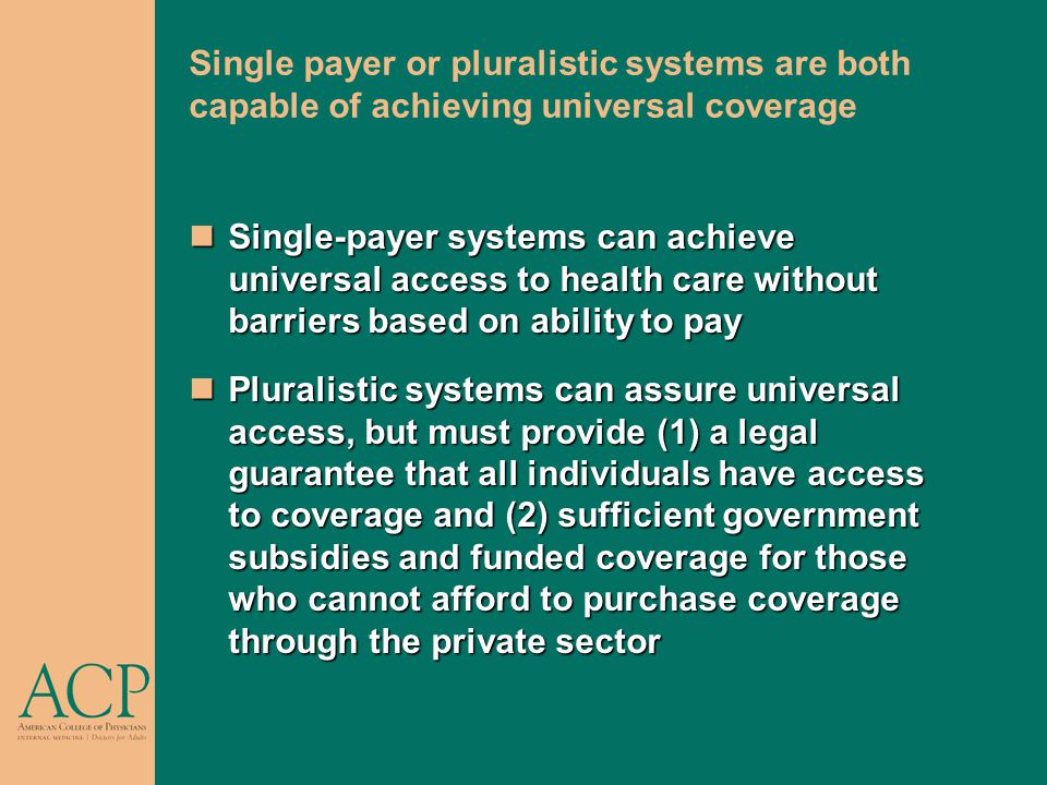 Single payer or pluralistic systems are both capable of achieving universal coverage Single-payer systems can achieve universal access to health care without barriers based on ability to pay Single-payer systems can achieve universal access to health care without barriers based on ability to pay Pluralistic systems can assure universal access, but must provide (1) a legal guarantee that all individuals have access to coverage and (2) sufficient government subsidies and funded coverage for those who cannot afford to purchase coverage through the private sector Pluralistic systems can assure universal access, but must provide (1) a legal guarantee that all individuals have access to coverage and (2) sufficient government subsidies and funded coverage for those who cannot afford to purchase coverage through the private sector
