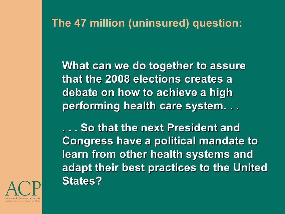 The 47 million (uninsured) question: What can we do together to assure that the 2008 elections creates a debate on how to achieve a high performing health care system......
