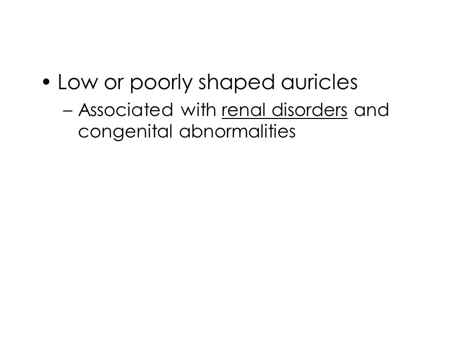Low or poorly shaped auricles –Associated with renal disorders and congenital abnormalities