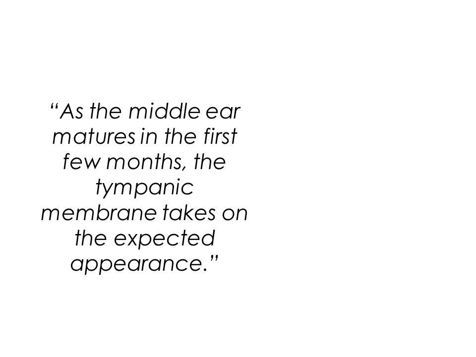 """""""As the middle ear matures in the first few months, the tympanic membrane takes on the expected appearance."""""""