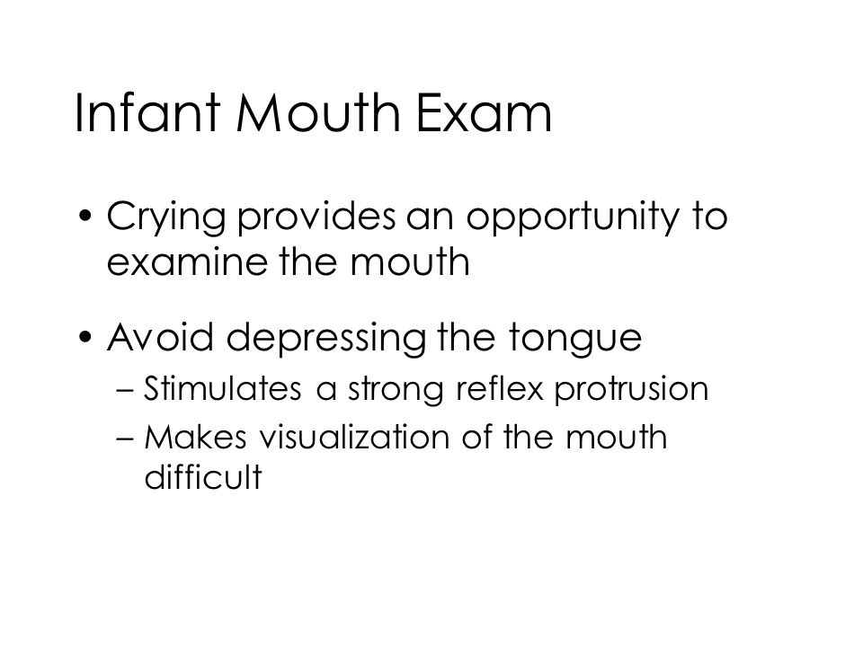 Infant Mouth Exam Crying provides an opportunity to examine the mouth Avoid depressing the tongue –Stimulates a strong reflex protrusion –Makes visual