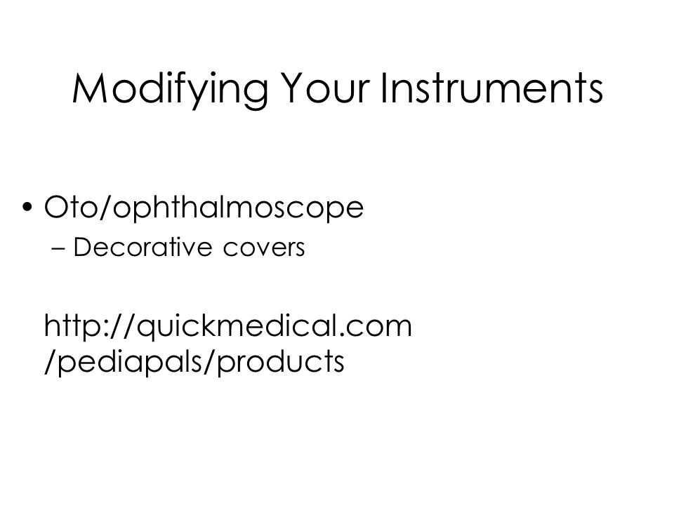 Modifying Your Instruments Oto/ophthalmoscope –Decorative covers http://quickmedical.com /pediapals/products