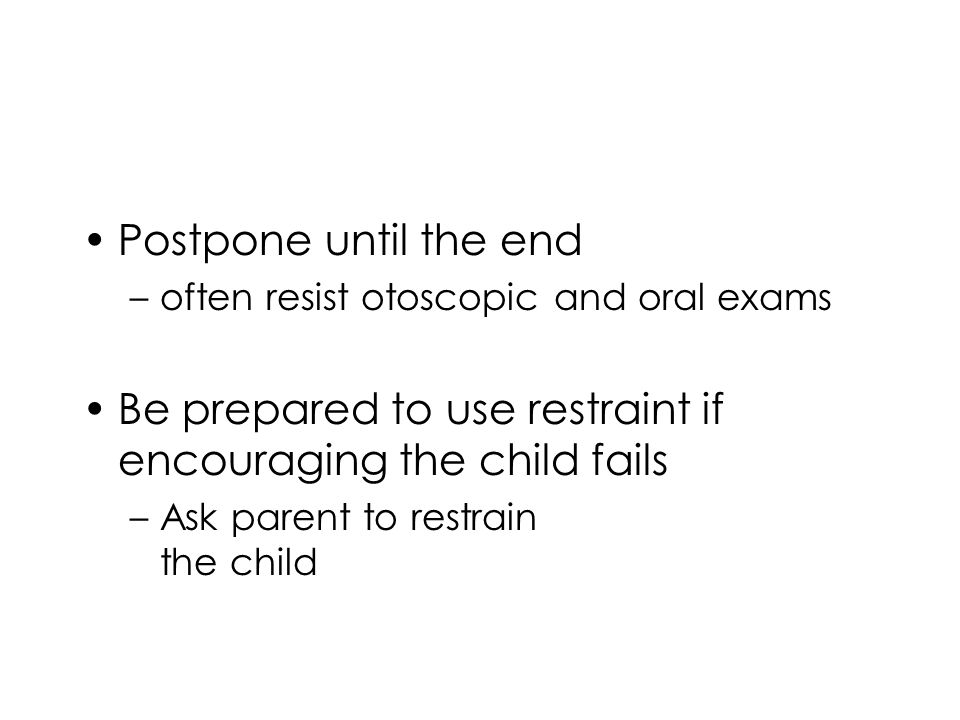 Postpone until the end –often resist otoscopic and oral exams Be prepared to use restraint if encouraging the child fails –Ask parent to restrain the