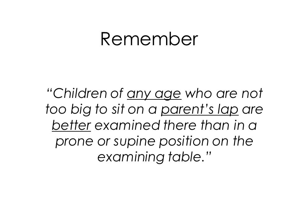 """Remember """"Children of any age who are not too big to sit on a parent's lap are better examined there than in a prone or supine position on the examini"""
