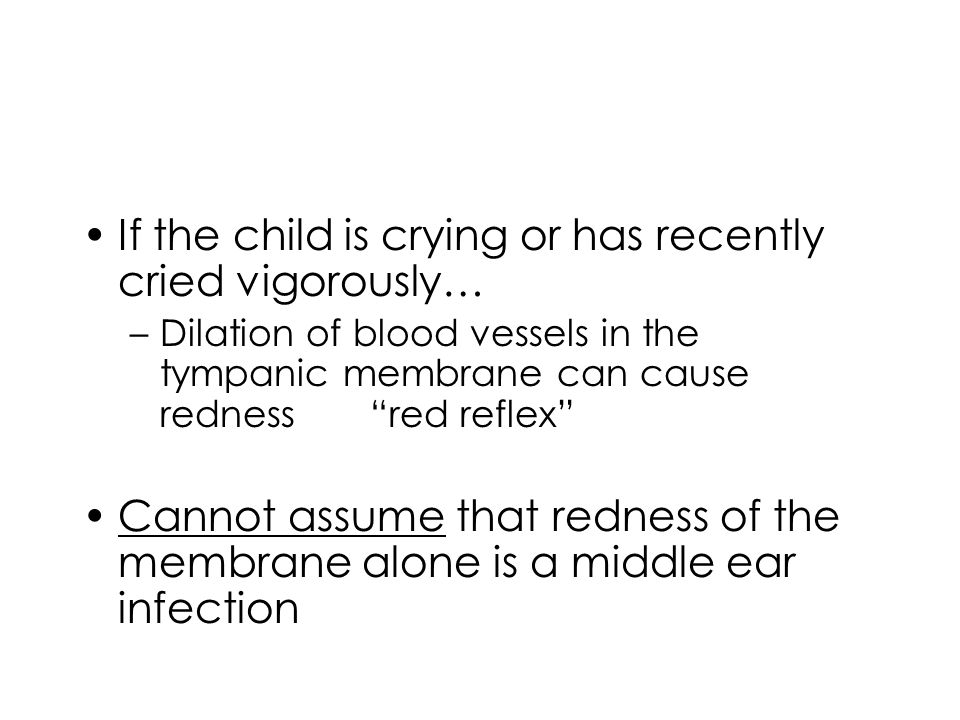 """If the child is crying or has recently cried vigorously… –Dilation of blood vessels in the tympanic membrane can cause redness""""red reflex"""" Cannot assu"""
