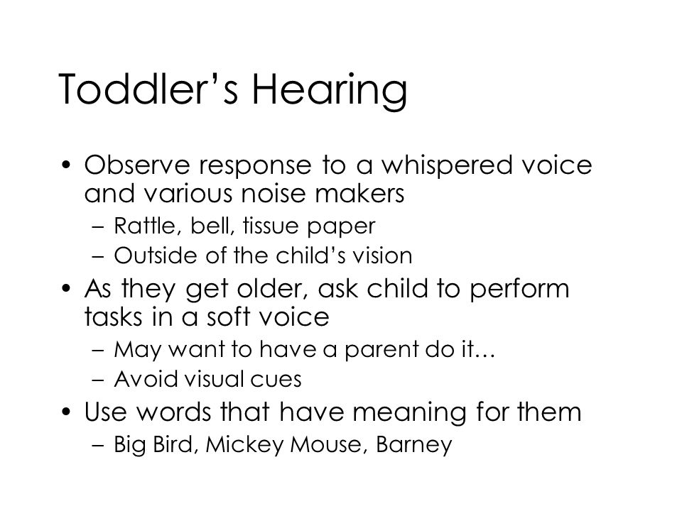 Toddler's Hearing Observe response to a whispered voice and various noise makers –Rattle, bell, tissue paper –Outside of the child's vision As they ge