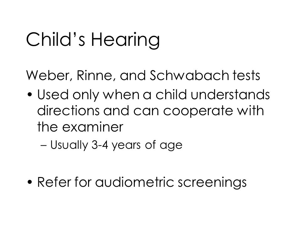 Child's Hearing Weber, Rinne, and Schwabach tests Used only when a child understands directions and can cooperate with the examiner –Usually 3-4 years