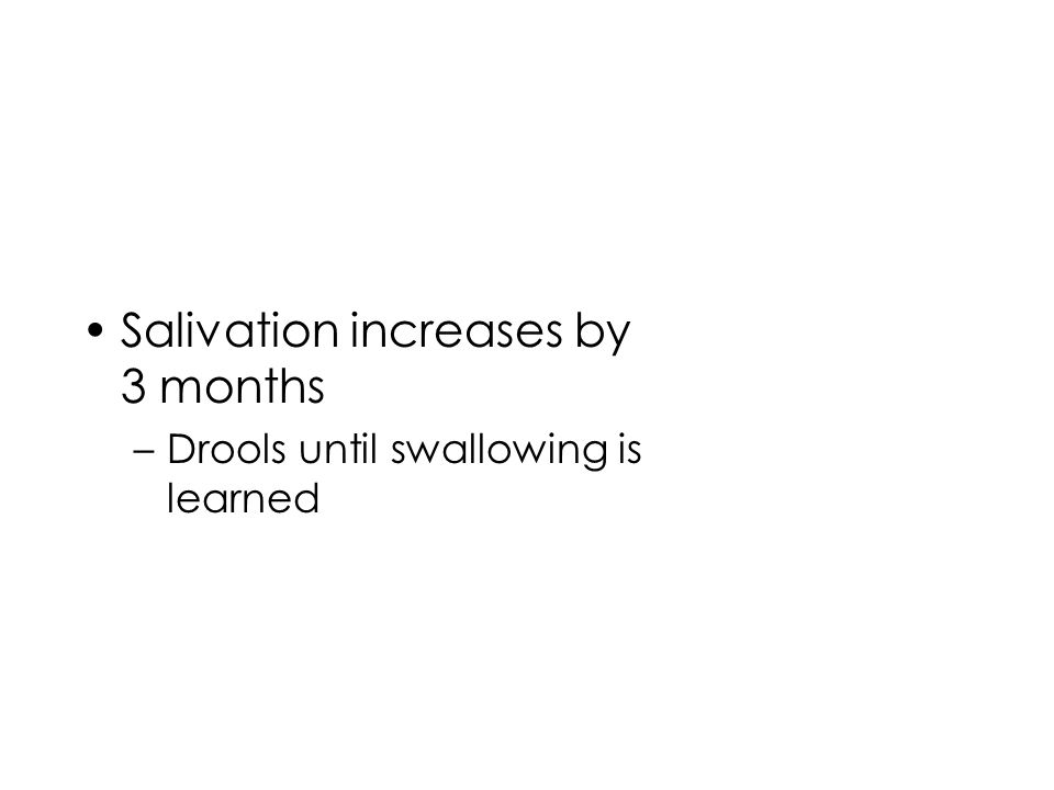 Salivation increases by 3 months –Drools until swallowing is learned