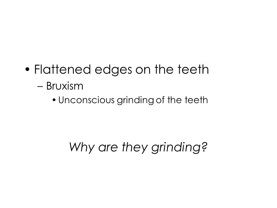 Flattened edges on the teeth –Bruxism Unconscious grinding of the teeth Why are they grinding?