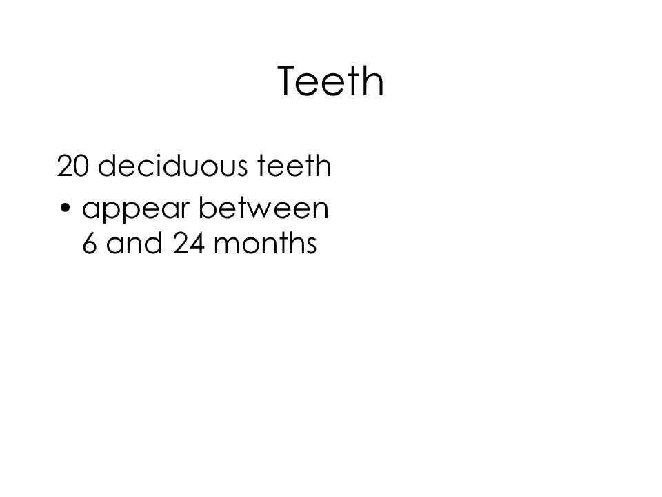 Teeth 20 deciduous teeth appear between 6 and 24 months