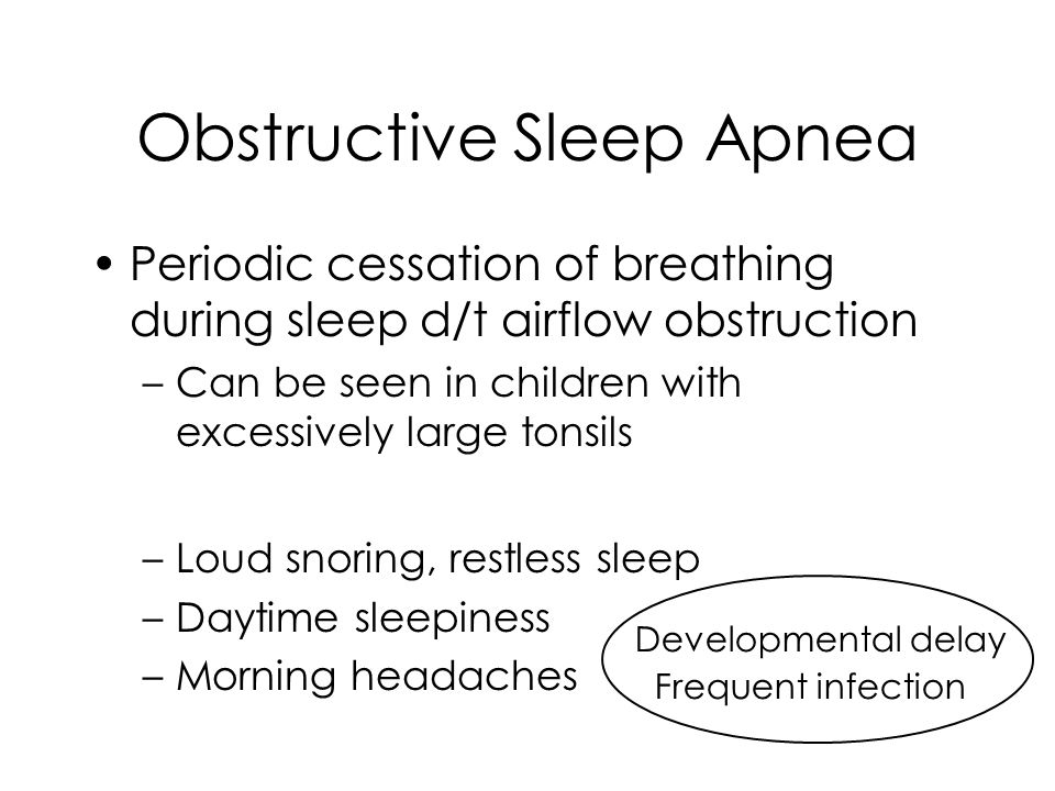Obstructive Sleep Apnea Periodic cessation of breathing during sleep d/t airflow obstruction –Can be seen in children with excessively large tonsils –
