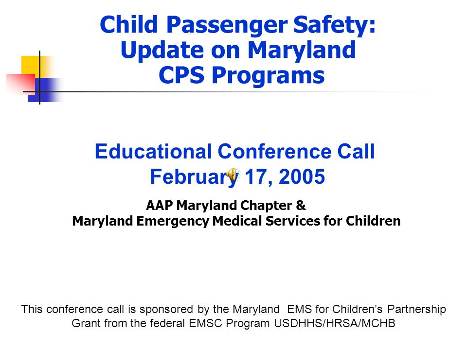 Child Passenger Safety: Update on Maryland CPS Programs AAP Maryland Chapter & Maryland Emergency Medical Services for Children This conference call is sponsored by the Maryland EMS for Children's Partnership Grant from the federal EMSC Program USDHHS/HRSA/MCHB Educational Conference Call February 17, 2005