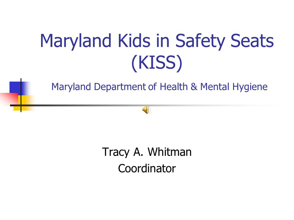 Maryland Kids in Safety Seats (KISS) Maryland Department of Health & Mental Hygiene Tracy A.