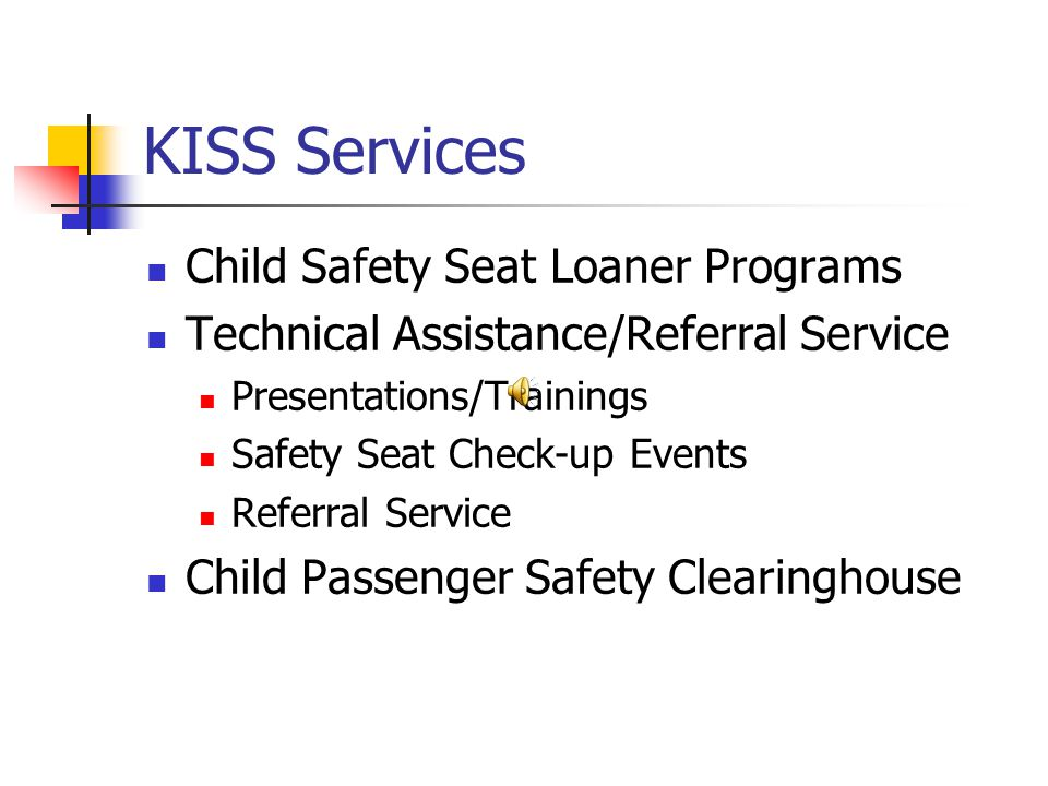 KISS Services Child Safety Seat Loaner Programs Technical Assistance/Referral Service Presentations/Trainings Safety Seat Check-up Events Referral Service Child Passenger Safety Clearinghouse