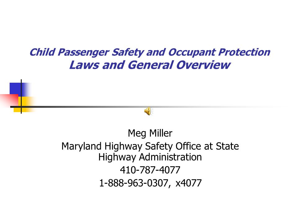 Child Passenger Safety and Occupant Protection Laws and General Overview Meg Miller Maryland Highway Safety Office at State Highway Administration 410-787-4077 1-888-963-0307, x4077