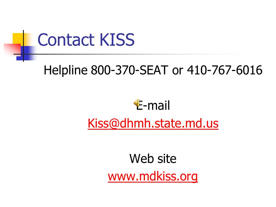 Contact KISS Helpline 800-370-SEAT or 410-767-6016 E-mail Kiss@dhmh.state.md.us Web site www.mdkiss.org