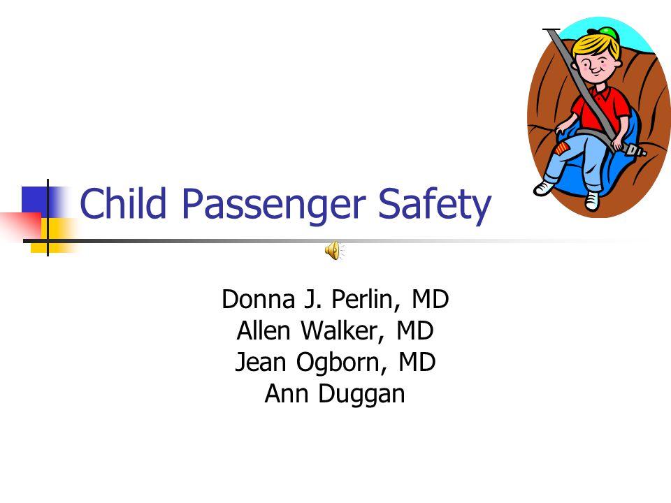 Child Passenger Safety Donna J. Perlin, MD Allen Walker, MD Jean Ogborn, MD Ann Duggan