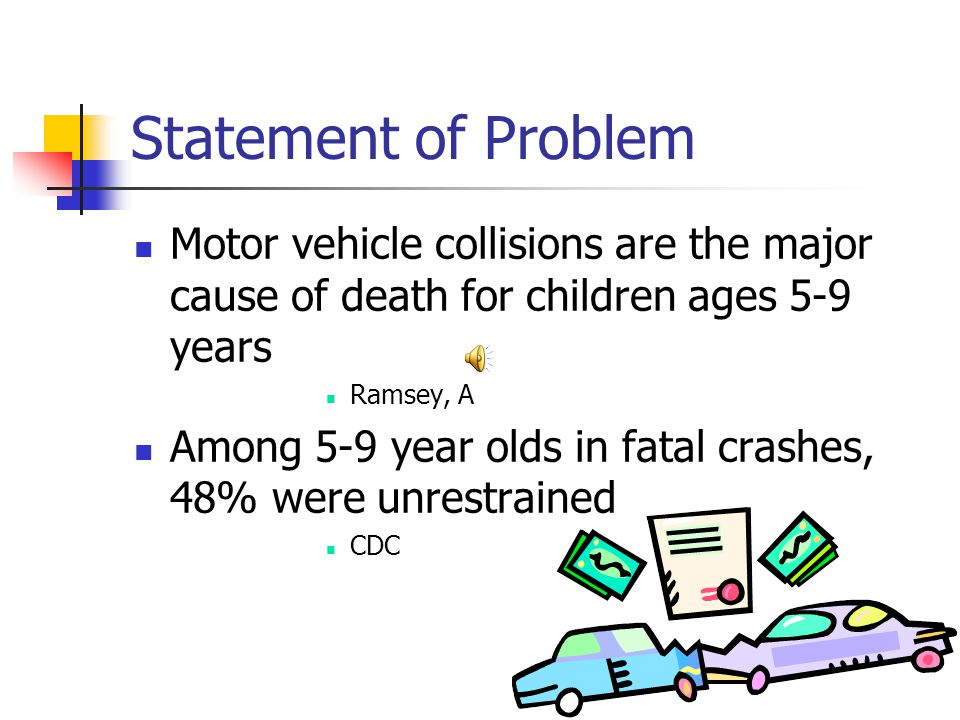 Statement of Problem Motor vehicle collisions are the major cause of death for children ages 5-9 years Ramsey, A Among 5-9 year olds in fatal crashes, 48% were unrestrained CDC
