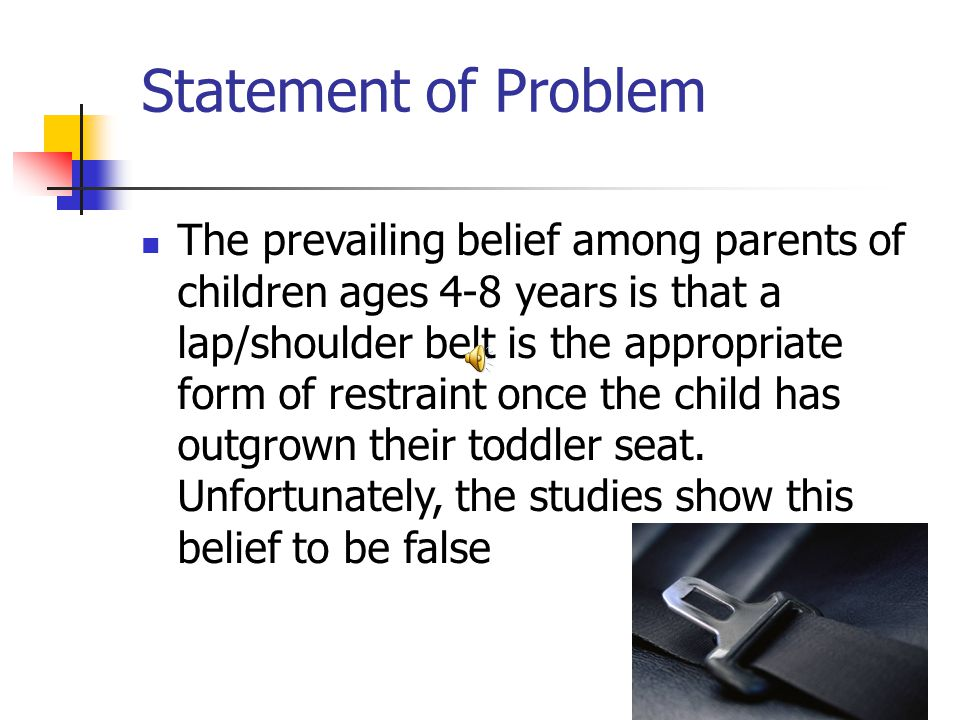 Statement of Problem The prevailing belief among parents of children ages 4-8 years is that a lap/shoulder belt is the appropriate form of restraint once the child has outgrown their toddler seat.