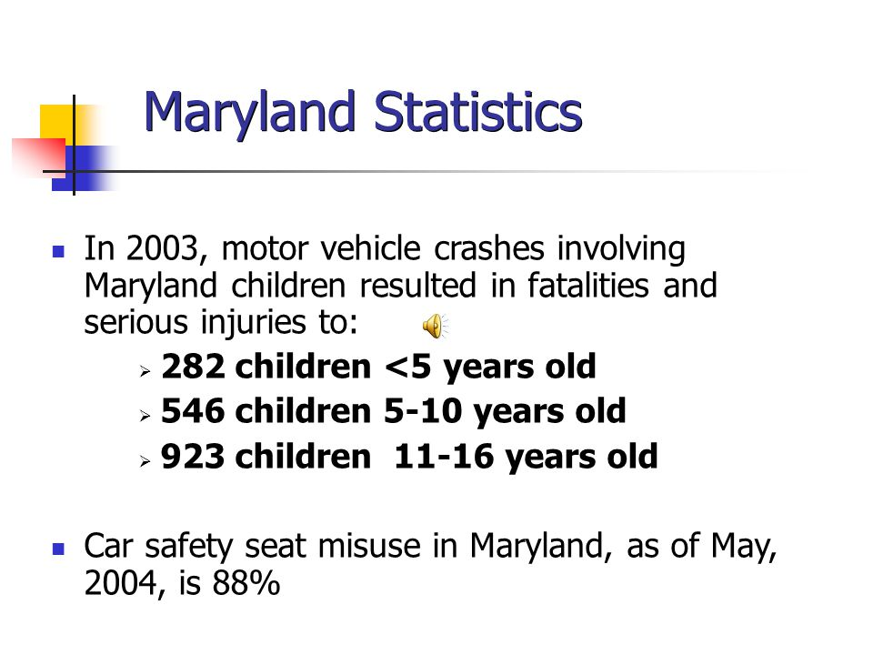 Maryland Statistics In 2003, motor vehicle crashes involving Maryland children resulted in fatalities and serious injuries to:  282 children <5 years old  546 children 5-10 years old  923 children 11-16 years old Car safety seat misuse in Maryland, as of May, 2004, is 88%