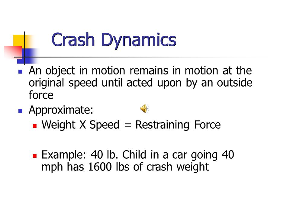 Crash Dynamics An object in motion remains in motion at the original speed until acted upon by an outside force Approximate: Weight X Speed = Restraining Force Example: 40 lb.