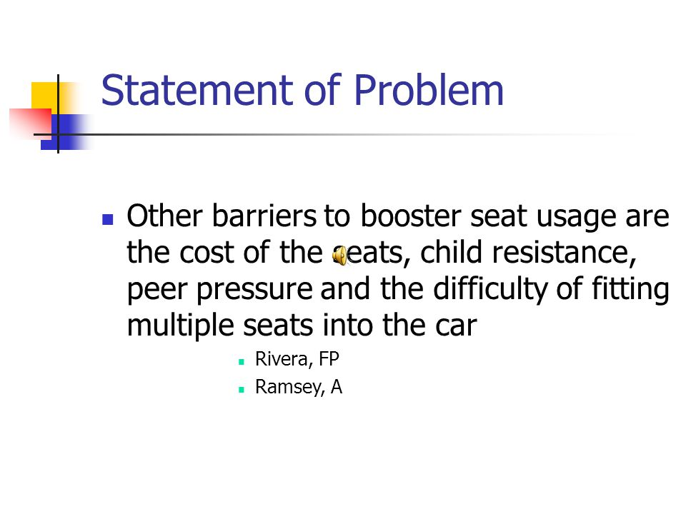 Statement of Problem Other barriers to booster seat usage are the cost of the seats, child resistance, peer pressure and the difficulty of fitting multiple seats into the car Rivera, FP Ramsey, A