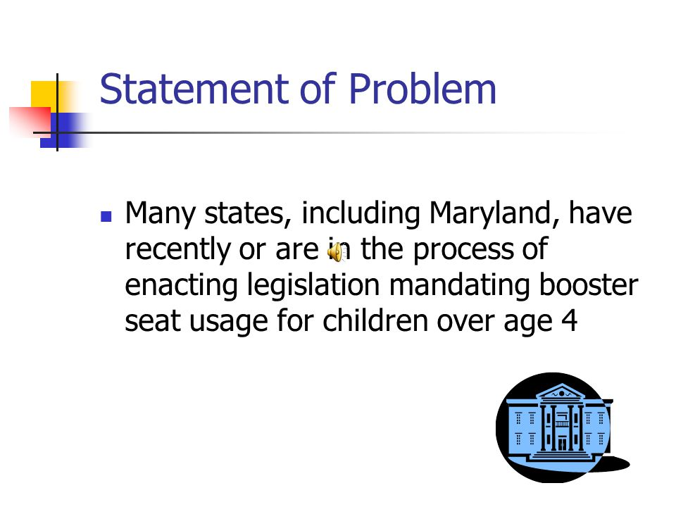 Statement of Problem Many states, including Maryland, have recently or are in the process of enacting legislation mandating booster seat usage for children over age 4
