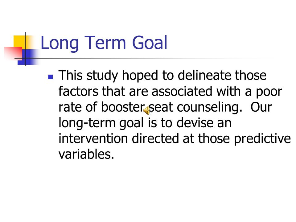Long Term Goal This study hoped to delineate those factors that are associated with a poor rate of booster seat counseling.