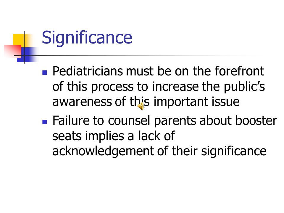 Significance Pediatricians must be on the forefront of this process to increase the public's awareness of this important issue Failure to counsel parents about booster seats implies a lack of acknowledgement of their significance