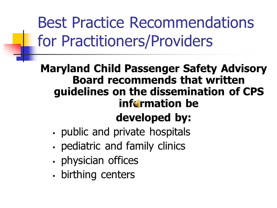 Best Practice Recommendations for Practitioners/Providers Maryland Child Passenger Safety Advisory Board recommends that written guidelines on the dissemination of CPS information be developed by:  public and private hospitals  pediatric and family clinics  physician offices  birthing centers