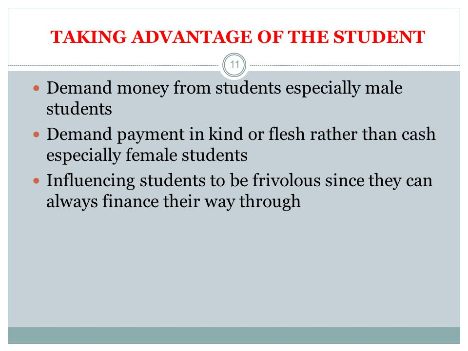 11 TAKING ADVANTAGE OF THE STUDENT Demand money from students especially male students Demand payment in kind or flesh rather than cash especially female students Influencing students to be frivolous since they can always finance their way through