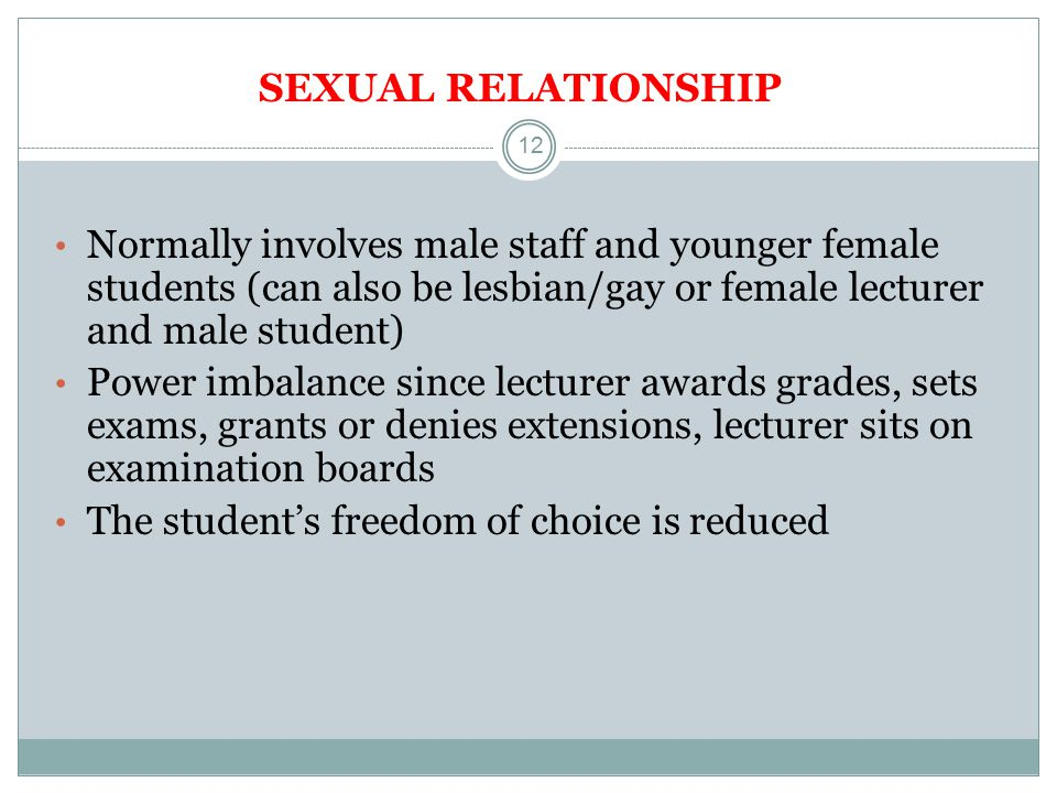 12 SEXUAL RELATIONSHIP Normally involves male staff and younger female students (can also be lesbian/gay or female lecturer and male student) Power imbalance since lecturer awards grades, sets exams, grants or denies extensions, lecturer sits on examination boards The student's freedom of choice is reduced