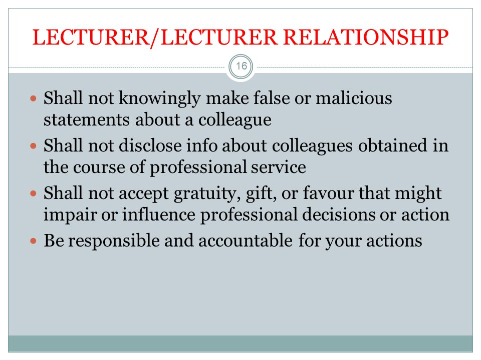 LECTURER/LECTURER RELATIONSHIP 16 Shall not knowingly make false or malicious statements about a colleague Shall not disclose info about colleagues obtained in the course of professional service Shall not accept gratuity, gift, or favour that might impair or influence professional decisions or action Be responsible and accountable for your actions