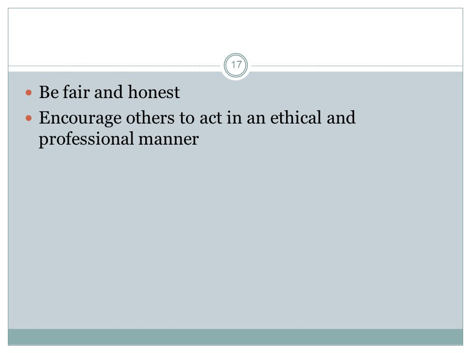 17 Be fair and honest Encourage others to act in an ethical and professional manner