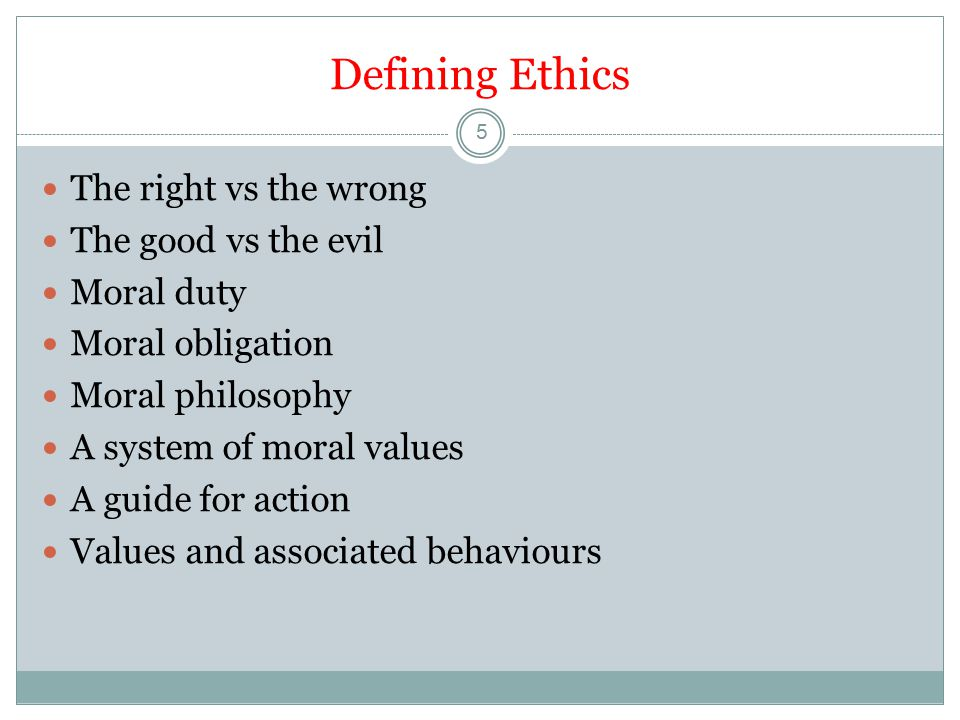 Defining Ethics 5 The right vs the wrong The good vs the evil Moral duty Moral obligation Moral philosophy A system of moral values A guide for action Values and associated behaviours